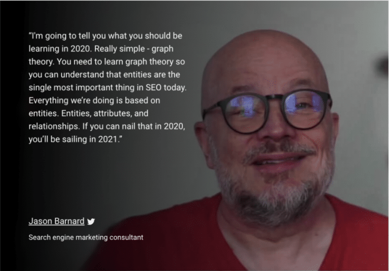 """""""I'm going to tell you what you should be learning in 2020. Really simple - graph theory. You need to learn graph theory so you can understand that entities are the single most important thing in SEO today. Everything we're doing is based on entities. Entities, attributes, and relationships. If you can nail that in 2020, you'll be sailing in 2021."""" Jason Barnard Search engine marketing consultant"""